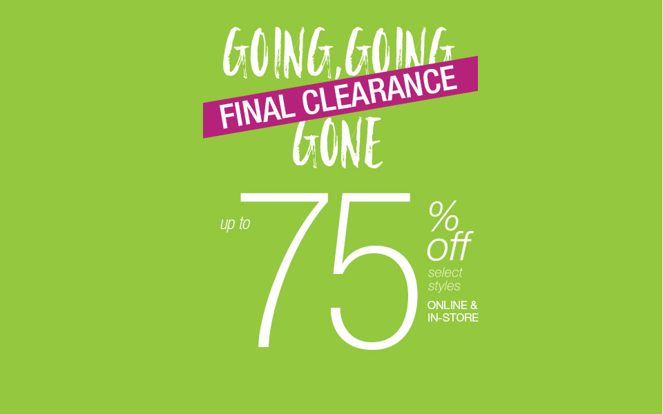 Going, going, gone - final clearance up to 75% off select styles online & in-store - shop now