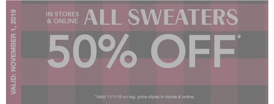 EXPIRED. valid: november 1, 2019. in stores and online, all sweaters 50% off*. *valid 11/1/19 on reg. price styles in stores and online.