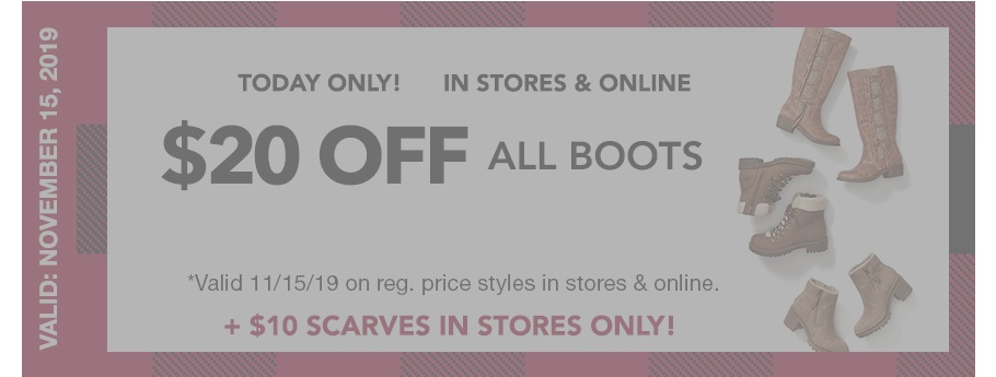 EXPIRED. valid: november 15, 2019. today only! in stores and online. $20 off all boots. *Valid 11/15/19 on reg. price styles $39-$59 in stores and online. + $10 scarves in stores only.