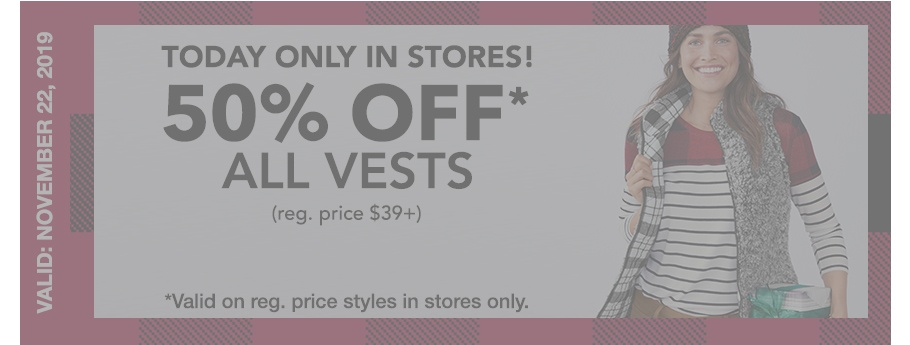 EXPIRED. valid: november 22, 2019. in stores only, 50% off* all vests (reg. price $39+), *valid on reg. price styles in stores only.