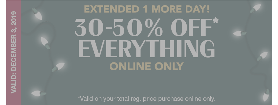 EXPIRED: valid: december 3, 2019. extended 1 more day! 30-50% off* everything online only. *valid on your total reg. price purchase online only.