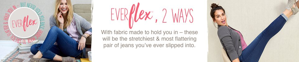 everflex, 2 ways, with fabric made to hold you in - these will be the stretchiest and most flattering pair of jeans you're ever slipped into.