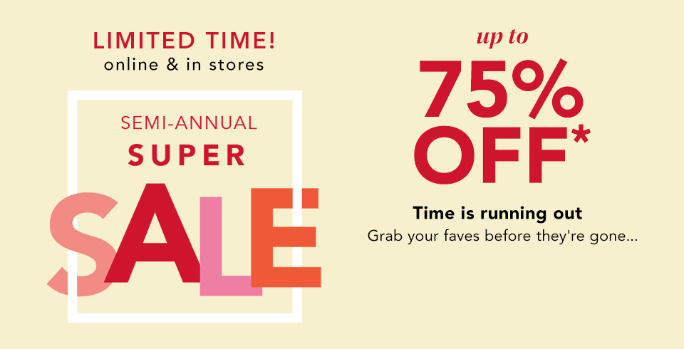 limited time! online and in stores. semi-annual super sale. up to 75% off*. time is running out. grab your faves before they're gone...