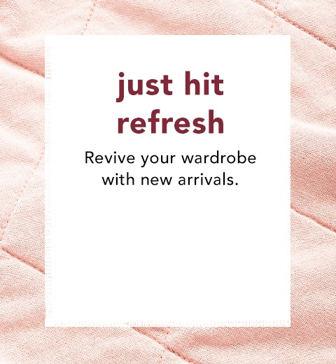 just hit refresh. revive your wardrobe with new arrivals.