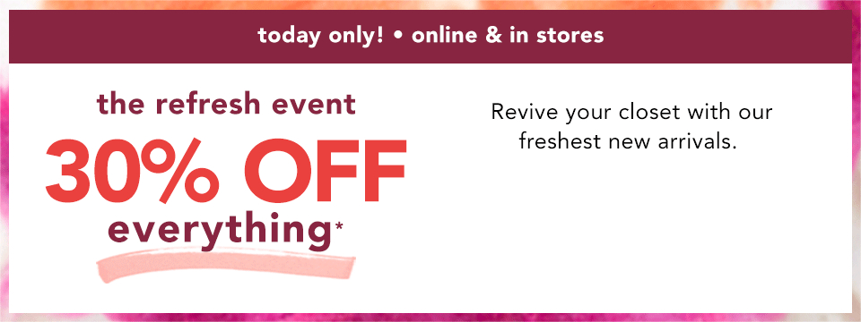 today only! online and in stores. the refresh event. 30% off everything*. revive your closet with our freshest new arrivals.