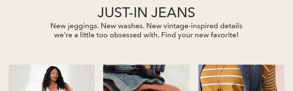 just-in jeans. new jeggings. new washes. new vintage-inspired details we're a little too obsessed with. find your new favorite!