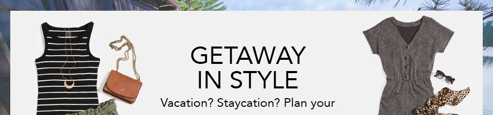 GETAWAY IN STYLE. VACATION? STAYCATION? PLAN YOUR ESCAPE IN EFFORTLESS SPRING OUTFITS YOU CAN DRESS UP OR DOWN.