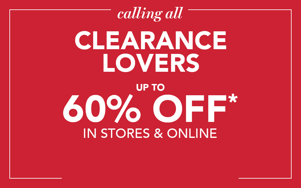 calling all clearance lovers. up to 60% off* in stores and online