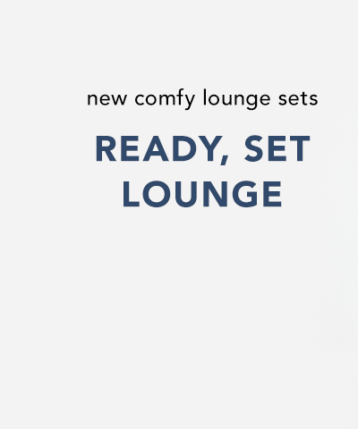 new comfy lounge sets. ready, set, lounge.