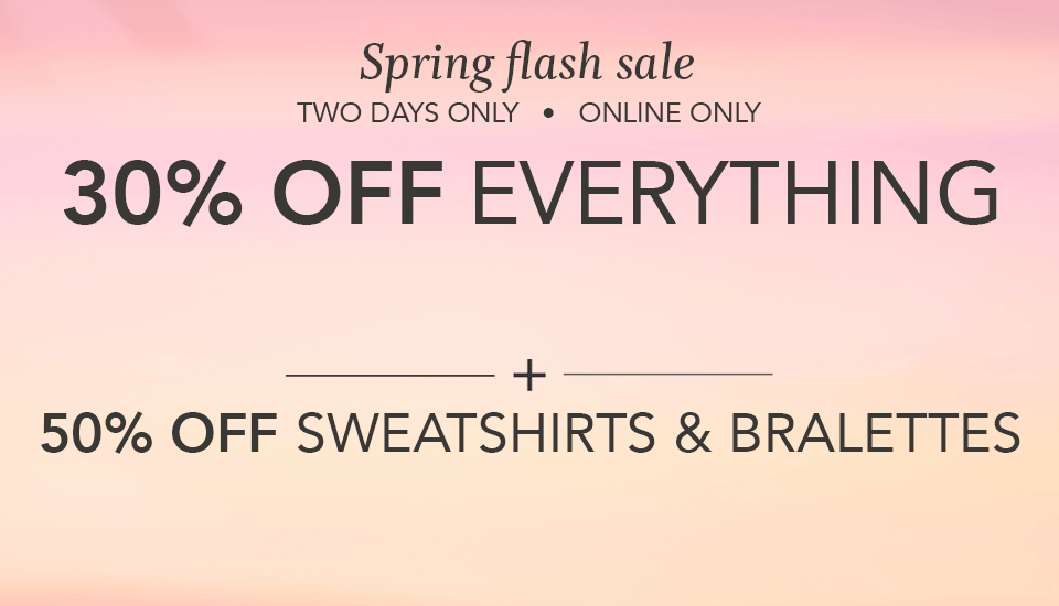 spring flash sale. two days only. online only. 30% off everything + 50% off sweatshirts and bralettes