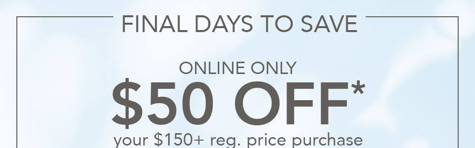 final days to save. online only, $50 off your $150+ reg. price purchase, $30 off your $100 reg. price purchase, $15 off your $50 reg. price purchase.