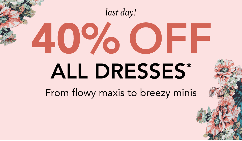 last day! 40% off all dresses*. from flowy maxis to breezy minis.