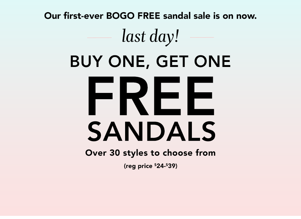 our first-ever bogo free sandal sale is on now. last day! buy one, get one free sandals. over 30 styles to choose from (reg. price $24-$39)