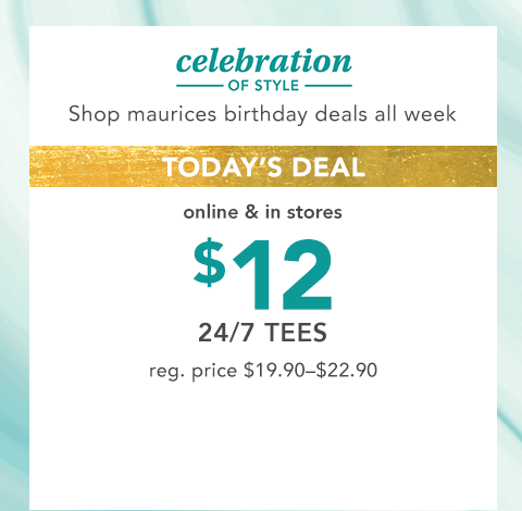 celebration of style. shop maurices birthday deals all week. today's deal, online and in stores. $10 basic tanks and camis. reg. price $14.90-$16.90