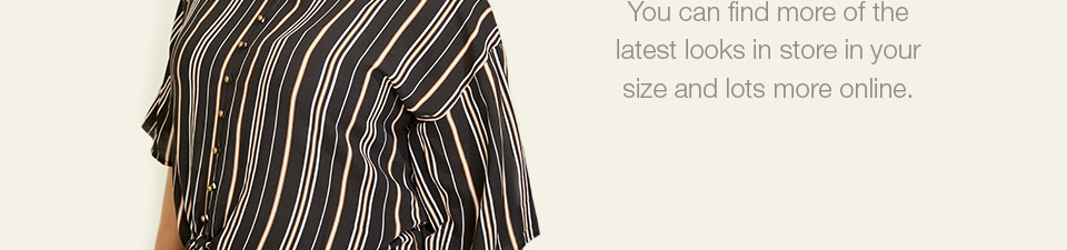 sizes 14-24, more sizes, more styles, you can find more of the latest looks in store in your size and lots more online