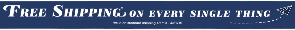 free shipping on every single thing *valid on standard shipping 4/1/19 - 4/21/19