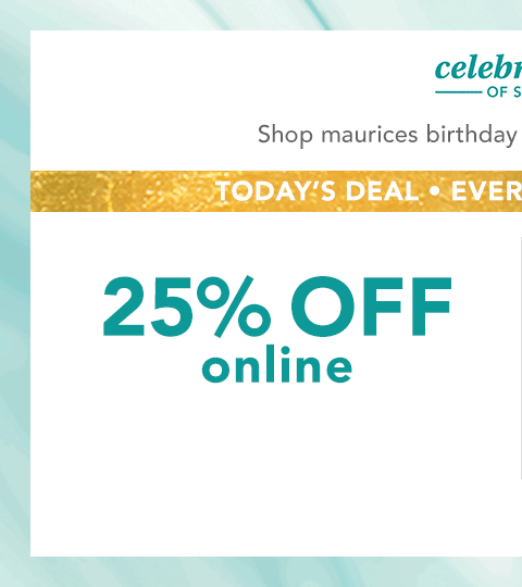 celebration of style. shop maurices birthday deals in stores and online. today's deal, everything's on sale! 25% off online. buy one, get one 50% off in stores.