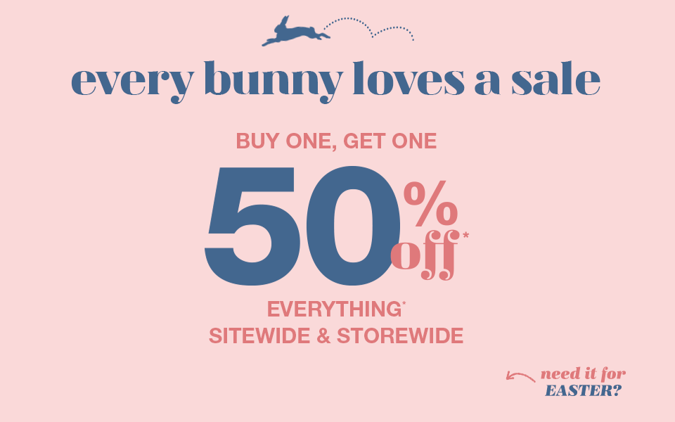 every bunny loves a sale, buy one, get one 50% off* everything sitewide and storewide, need it for easter?