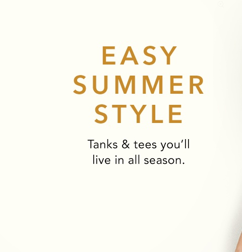 easy summer style. tanks and tees you'll live in all season.