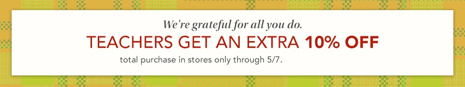 we're grateful for all you do. teachers get an extra 10% off total purchase in stores only through 5/7.