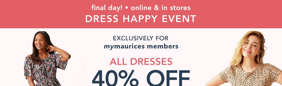 final day! online and in stores. exclusively for mymaurices members. all dresses 40% off. not a mymaurices member? as a nonmember, you can still enjoy 30% off.
