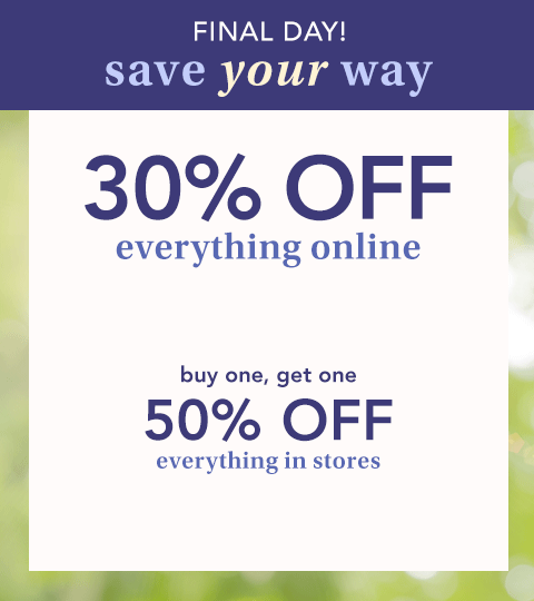 final day! save your way. 30% off everything online. buy one, get one 50% off everything in stores.
