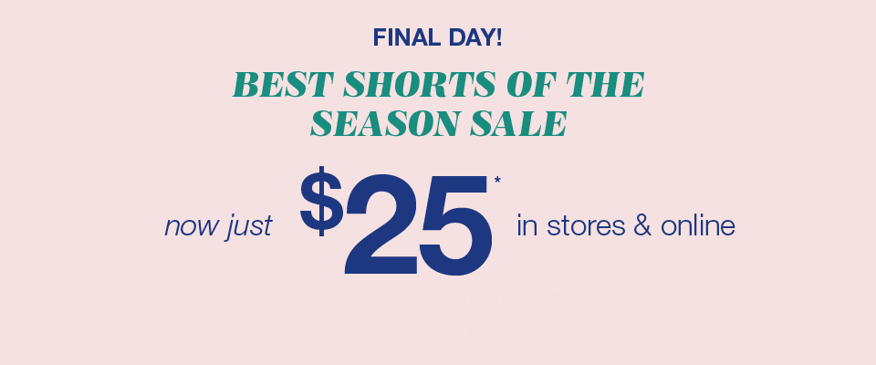 final day! best shorts of the season sale, now just $25* in stores and online