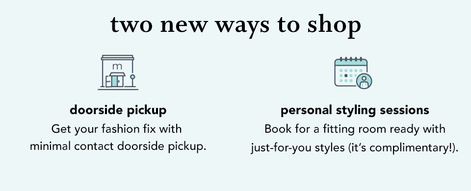 two new ways to shop. doorside pickup. get your fashion fix with minimal contact doorside pickup. personal styling sessions. book for a fitting room ready with just-for-you styles (it's complimentary!).