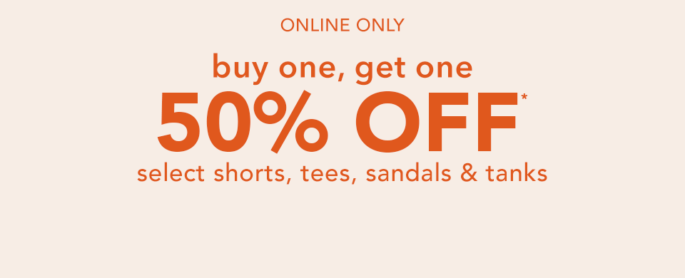 online only. buy one, get one 50% off* select shorts, tees, sandals and tanks