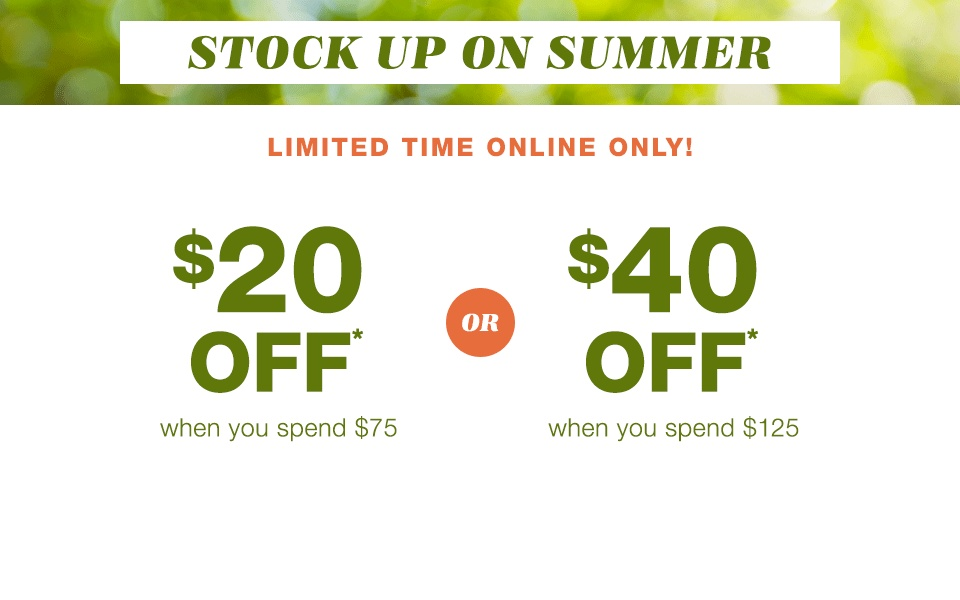 stock up on summer, limited time online only! $20 off* when you spend $75 or $40 off* when you spend $125
