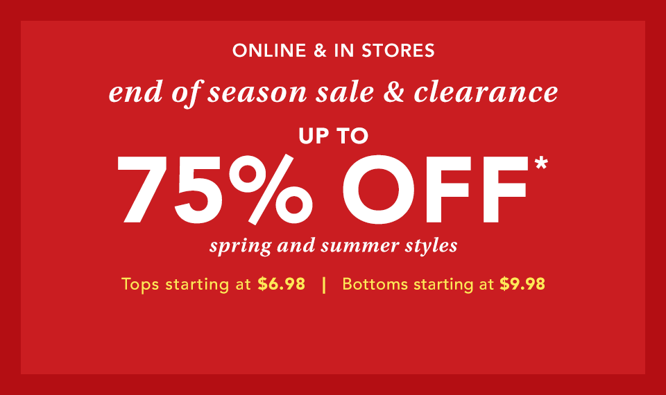 online and in stores. end of season sale and clearance. up to 75% off* spring and summer styles. tops starting at $6.98. bottoms starting at $9.98.