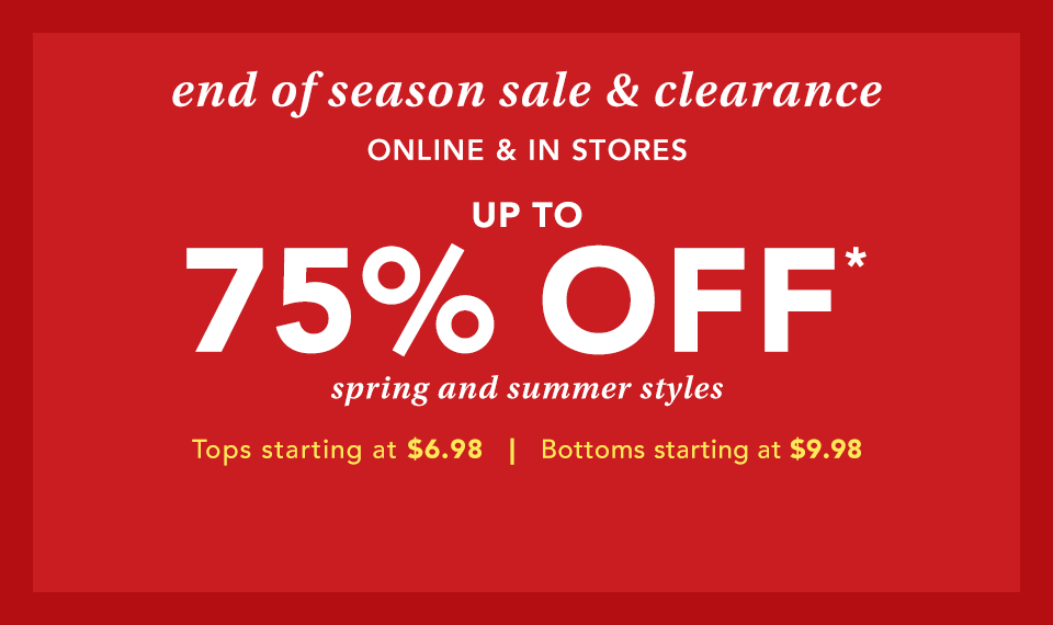 end of season sale and clearance. online and in stores. up to 75% off* spring and summer styles. tops starting at $6.98. bottoms starting at $9.98.