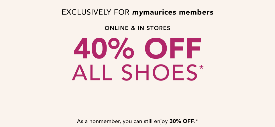 exclusively for mymaurices members. online and in stores. 40% off all shoes*. not a mymaurices member? as a nonmember, you can still enjoy 30% off.*