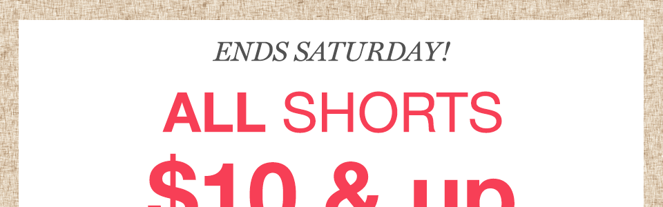 ends saturday! all shorts $10 and up in stores and online