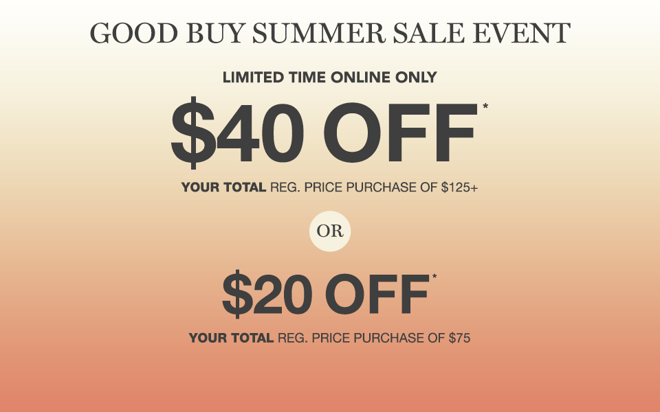 good buy summer event, limited time online only, $40 off* your total reg. price purchase of $125+ or $20 off* your total reg. price purchase of $75