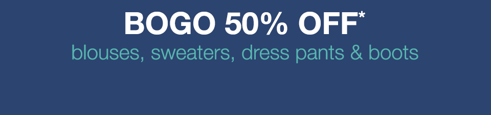 bogo 50% off* blouses, sweaters, dress pants and boots