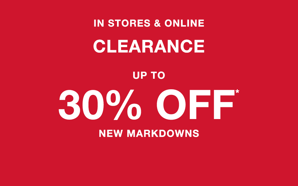 in stores and online, clearance up to 30% off* new markdowns