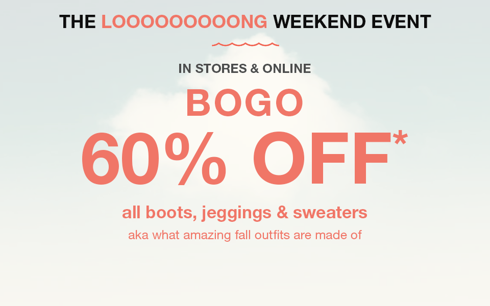 the long weekend event, in stores and online, bogo 60% off* all bots, jeggings and sweaters, aka what amazing fall outfits are made of