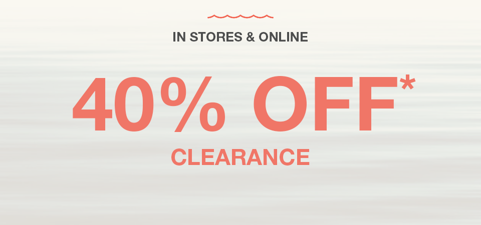 in stores and online, extra 40% off* clearance (already reduced prices)
