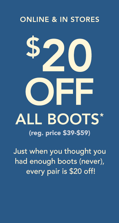 online and in stores. $20 off all boots* (reg. price $39-$59) just when you thought you had enough boots (never), every pair is $20 off!