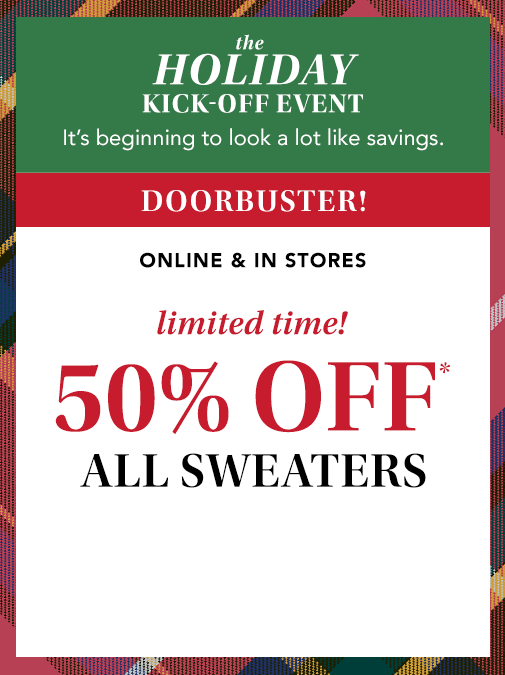 the holiday kick-off event. it's beginning to look a lot like savings. doorbuster! online and in stores. limited time! 50% off* all sweaters