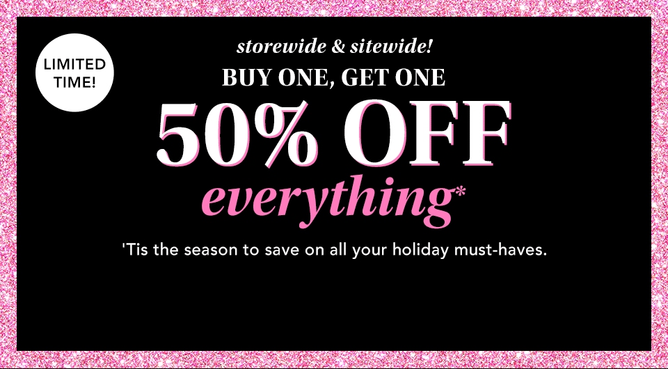 limited time! storewide and sitewide! buy one, get one 50% off everything*. 'tis the season to save on all your holiday must-haves.