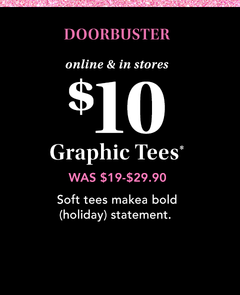 doorbuster. online and in stores. $10 graphic tees*. was $19-$29.90. soft tees make a bold (holiday) statement.