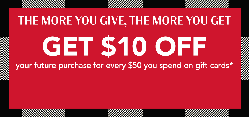 the more your give, the more you get. get $10 off your future purchase for every $50 you spend on gift cards.