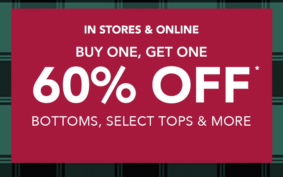 in stores and online, buy one, get one 50% off* bottoms, select tops and more