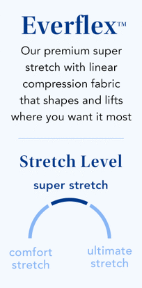 everflex. our premium super stretch with linear compression fabric that shapes and lifts wehre you want it most. stretch level: super stretch.