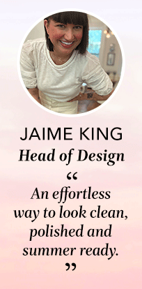jaime kind, head of design. quote: an effortless way to look clean, polished and summer ready.