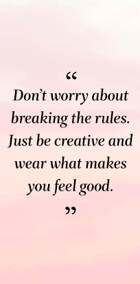 quote: don't worry about breaking the rules. just be creative and wear what makes you feel good.