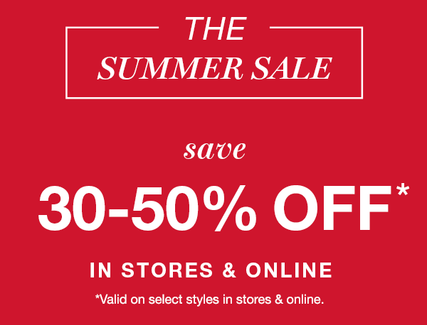 the summer sale, save 30-50% off* in stores and online, *valid on select styles in stores and online